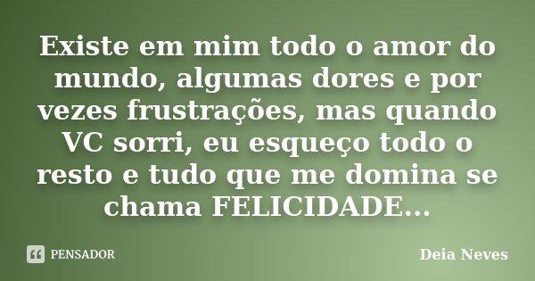 Existe em mim todo o amor do mundo, algumas dores e por vezes frustrações, mas quando VC sorri, eu esqueço todo o resto e tudo que me domina se chama FELICIDADE... Frase de Deia Neves.