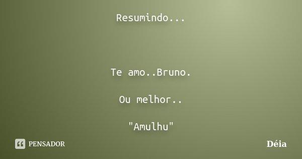 """Resumindo... Te amo..Bruno. Ou melhor.. """"Amulhu""""... Frase de Déia."""
