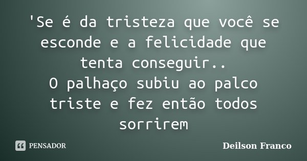 'Se é da tristeza que você se esconde e a felicidade que tenta conseguir.. O palhaço subiu ao palco triste e fez então todos sorrirem... Frase de Deilson Franco.