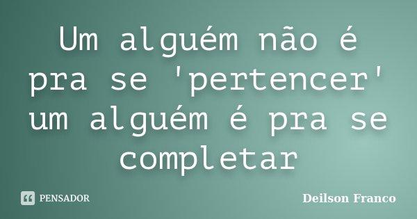 Um alguém não é pra se 'pertencer' um alguém é pra se completar... Frase de Deilson Franco.