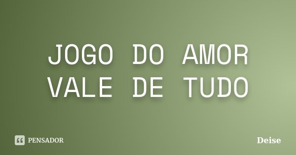 JOGO DO AMOR VALE DE TUDO... Frase de DEISE.