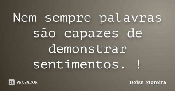 Nem sempre palavras são capazes de demonstrar sentimentos. !... Frase de Deise Moreira.