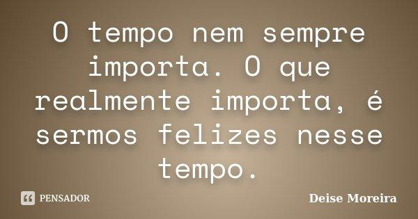 O tempo nem sempre importa. O que realmente importa, é sermos felizes nesse tempo.... Frase de Deise Moreira.