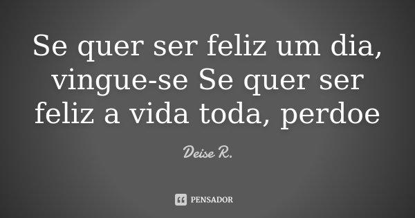 Se quer ser feliz um dia, vingue-se Se quer ser feliz a vida toda, perdoe... Frase de Deise R..
