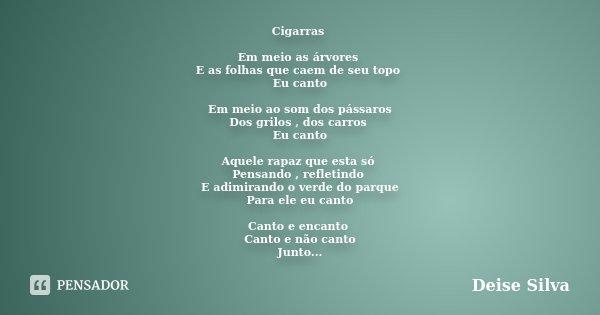 Cigarras Em meio as árvores E as folhas que caem de seu topo Eu canto Em meio ao som dos pássaros Dos grilos , dos carros Eu canto Aquele rapaz que esta só Pens... Frase de Deise Silva.