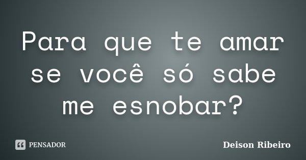 Para que te amar se você só sabe me esnobar?... Frase de Deison Ribeiro.