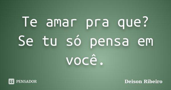 Te amar pra que? Se tu só pensa em você.... Frase de Deison Ribeiro.