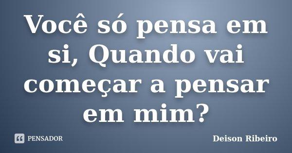 Você só pensa em si, Quando vai começar a pensar em mim?... Frase de Deison Ribeiro.