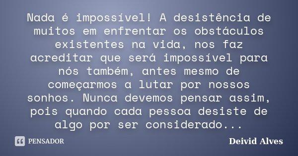 Nada é impossível! A desistência de muitos em enfrentar os obstáculos existentes na vida, nos faz acreditar que será impossível para nós também, antes mesmo de ... Frase de Deivid Alves.