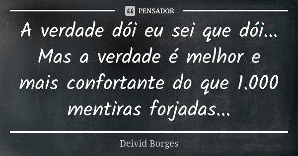A verdade dói eu sei que dói... Mas a verdade é melhor e mais confortante do que 1.000 mentiras forjadas...... Frase de Deivid Borges.