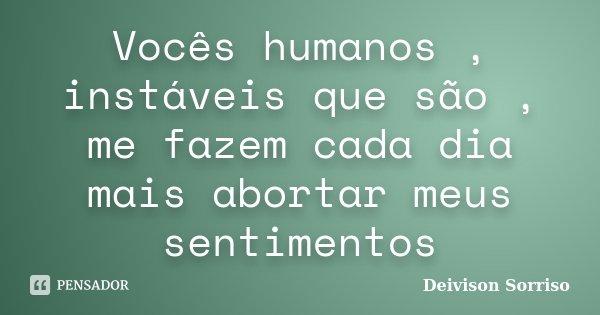 Vocês humanos , instáveis que são , me fazem cada dia mais abortar meus sentimentos... Frase de Deivison Sorriso.