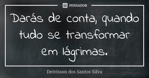 Darás de conta, quando tudo se transformar em lágrimas.... Frase de Deivisson dos Santos Silva.