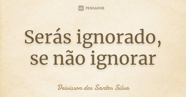 Serás ignorado, se não ignorar... Frase de Deivisson dos Santos Silva.