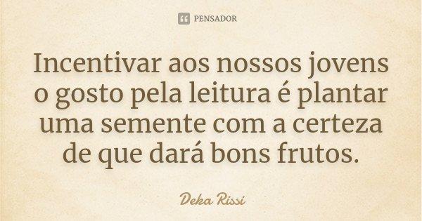 Incentivar aos nossos jovens o gosto pela leitura é plantar uma semente com a certeza de que dará bons frutos.... Frase de Deka Rissi.