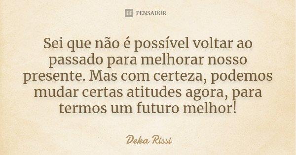 Sei que não é possível voltar ao passado para melhorar nosso presente. Mas com certeza, podemos mudar certas atitudes agora, para termos um futuro melhor!... Frase de Deka Rissi.