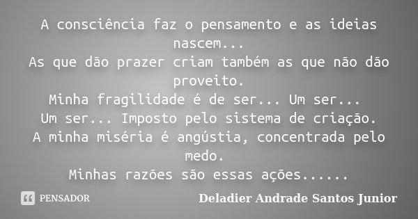 A consciência faz o pensamento e as ideias nascem... As que dão prazer criam também as que não dão proveito. Minha fragilidade é de ser... Um ser... Um ser... I... Frase de Deladier Andrade Santos Junior.