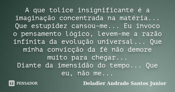 A que tolice insignificante é a imaginação concentrada na matéria... Que estupidez cansou-me... Eu invoco o pensamento lógico, levem-me a razão infinita da evol... Frase de Deladier Andrade Santos Junior.