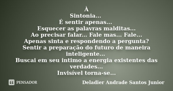 À Sintonia... É sentir apenas... Esquecer as palavras malditas... Ao precisar falar... Fale mas... Fale... Apenas sinta e respondendo a pergunta? Sentir a prepa... Frase de Deladier Andrade Santos Junior.
