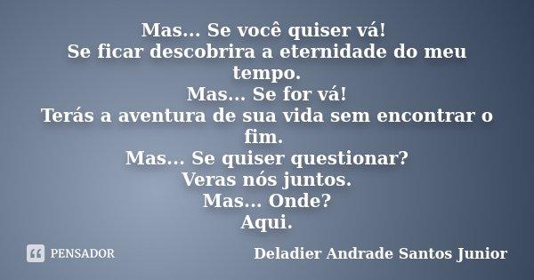 Mas... Se você quiser vá! Se ficar descobrira a eternidade do meu tempo. Mas... Se for vá! Terás a aventura de sua vida sem encontrar o fim. Mas... Se quiser qu... Frase de Deladier Andrade Santos Junior.