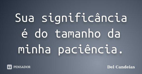 Sua significância é do tamanho da minha paciência.... Frase de Del Candeias.