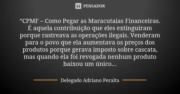 """""""CPMF – Como Pegar as Maracutaias Financeiras. É aquela contribuição que eles extinguiram porque rastreava as operações ilegais. Venderam para o povo que ela au... Frase de Delegado Adriano Peralta."""