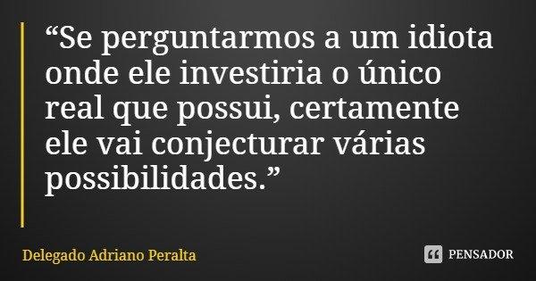 """""""Se perguntarmos a um idiota onde ele investiria o único real que possui, certamente ele vai conjecturar várias possibilidades.""""... Frase de Delegado Adriano Peralta."""