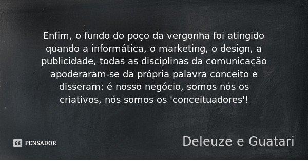 Enfim, o fundo do poço da vergonha foi atingido quando a informática, o marketing, o design, a publicidade, todas as disciplinas da comunicação apoderaram-se da... Frase de Deleuze e Guatari.