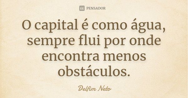 O capital é como água, sempre flui por onde encontra menos obstáculos.... Frase de Delfim Neto.