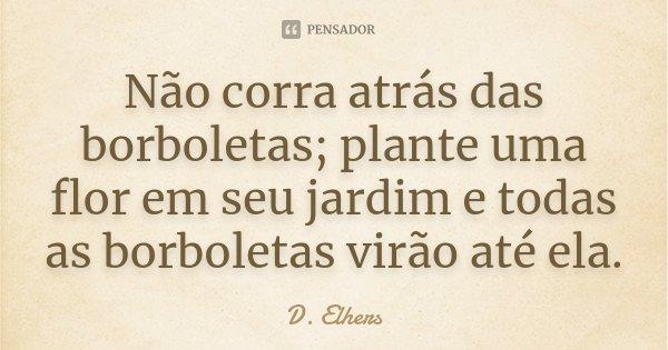 Não corra atrás das borboletas; plante uma flor em seu jardim e todas as borboletas virão até ela.... Frase de D. Elhers.