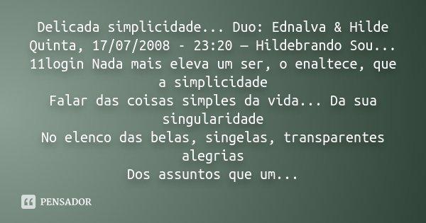 Delicada simplicidade... Duo: Ednalva & Hilde Quinta, 17/07/2008 - 23:20 — Hildebrando Sou... 11login Nada mais eleva um ser, o enaltece, que a simplicidade... Frase de Desconhecido.