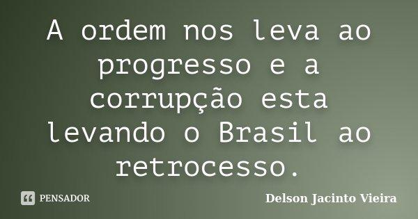 A ordem nos leva ao progresso e a corrupção esta levando o Brasil ao retrocesso.... Frase de Delson Jacinto Vieira.