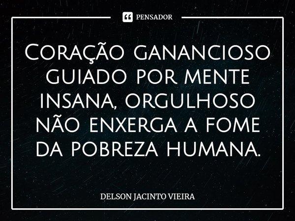 Coração ganancioso guiado por mente insana, orgulhoso não enxerga a fome da pobreza humana.... Frase de Delson Jacinto Vieira.