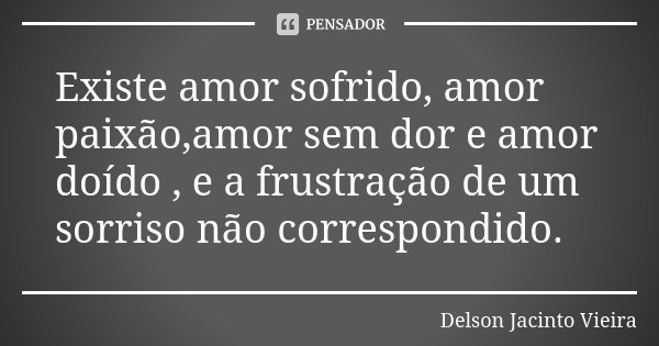 Existe amor sofrido, amor paixão,amor sem dor e amor doído , e a frustração de um sorriso não correspondido.... Frase de Delson Jacinto Vieira.