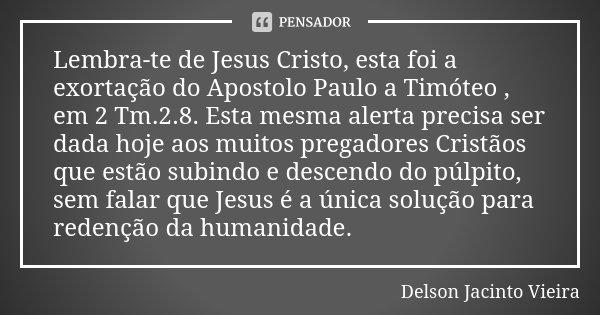 Lembra-te de Jesus Cristo, esta foi a exortação do Apostolo Paulo a Timóteo , em 2 Tm.2.8. Esta mesma alerta precisa ser dada hoje aos muitos pregadores Cristão... Frase de Delson Jacinto Vieira.