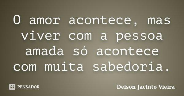 O amor acontece, mas viver com a pessoa amada só acontece com muita sabedoria.... Frase de Delson Jacinto Vieira.