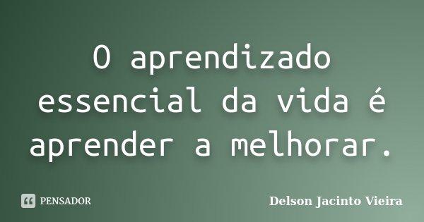 O aprendizado essencial da vida é aprender a melhorar.... Frase de Delson Jacinto Vieira.