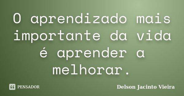 O aprendizado mais importante da vida é aprender a melhorar.... Frase de Delson Jacinto Vieira.
