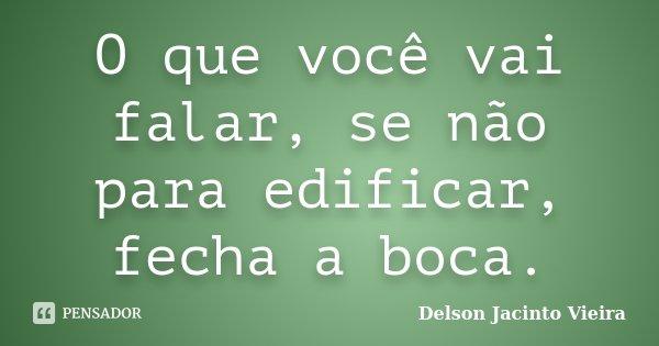 O que você vai falar, se não para edificar, fecha a boca.... Frase de Delson Jacinto Vieira.