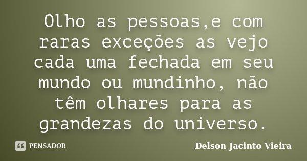 Olho as pessoas,e com raras exceções as vejo cada uma fechada em seu mundo ou mundinho, não têm olhares para as grandezas do universo.... Frase de Delson Jacinto Vieira.