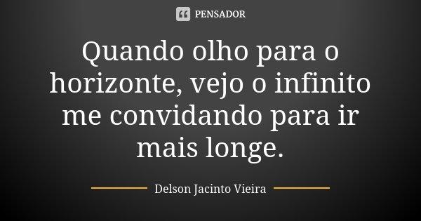Quando olho para o horizonte, vejo o infinito me convidando para ir mais longe.... Frase de Delson Jacinto Vieira.