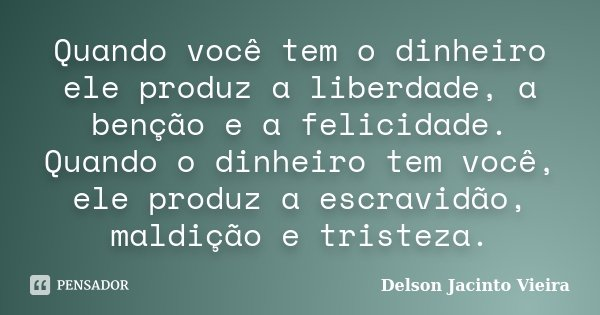 Quando você tem o dinheiro ele produz a liberdade, a benção e a felicidade. Quando o dinheiro tem você, ele produz a escravidão, maldição e tristeza.... Frase de Delson Jacinto Vieira.