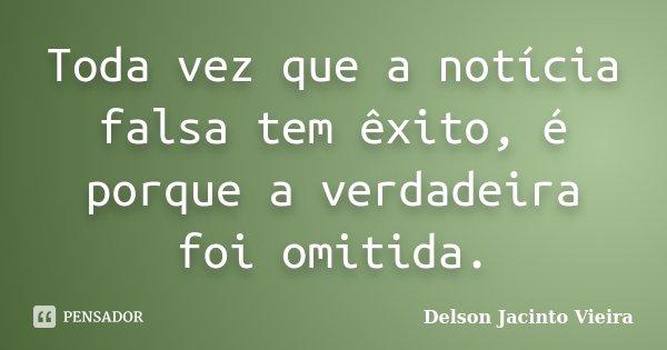Toda vez que a notícia falsa tem êxito, é porque a verdadeira foi omitida.... Frase de Delson Jacinto Vieira.