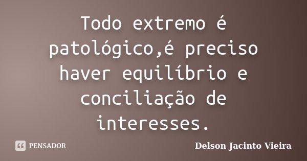 Todo extremo é patológico,é preciso haver equilíbrio e conciliação de interesses.... Frase de Delson Jacinto Vieira.