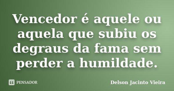 Vencedor é aquele ou aquela que subiu os degraus da fama sem perder a humildade.... Frase de Delson Jacinto Vieira.