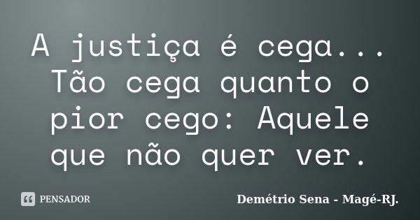 A justiça é cega... Tão cega quanto o pior cego: Aquele que não quer ver.... Frase de Demétrio Sena - Magé-RJ..