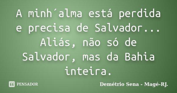 A minh´alma está perdida e precisa de Salvador... Aliás, não só de Salvador, mas da Bahia inteira.... Frase de Demétrio Sena - Magé - RJ..
