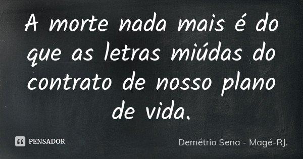 A morte nada mais é do que as letras miúdas do contrato de nosso plano de vida.... Frase de Demétrio Sena - Magé-RJ..