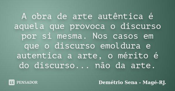 A obra de arte autêntica é aquela que provoca o discurso por si mesma. Nos casos em que o discurso emoldura e autentica a arte, o mérito é do discurso... não da... Frase de Demétrio Sena - Magé-RJ..
