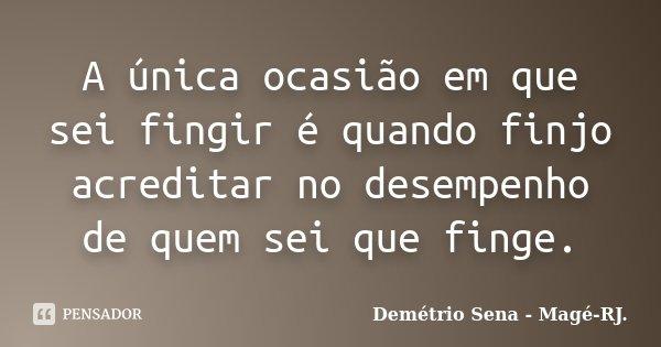 A única ocasião em que sei fingir é quando finjo acreditar no desempenho de quem sei que finge.... Frase de Demétrio Sena - Magé-RJ..