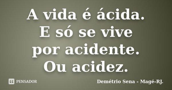 A vida é ácida. E só se vive por acidente. Ou acidez.... Frase de Demétrio Sena - Magé - RJ..